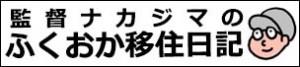 監督ナカジマのふくおか移住日記